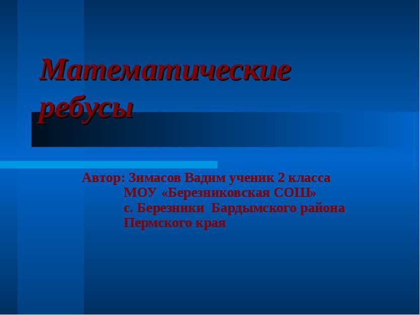 Математические ребусы Автор: Зимасов Вадим ученик 2 класса МОУ «Березниковска...