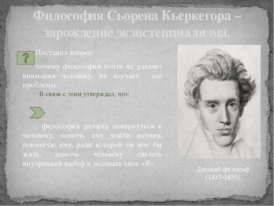 Философия Сьорена Кьеркегора – зарождение экзистенциализма. Поставил вопрос: ...