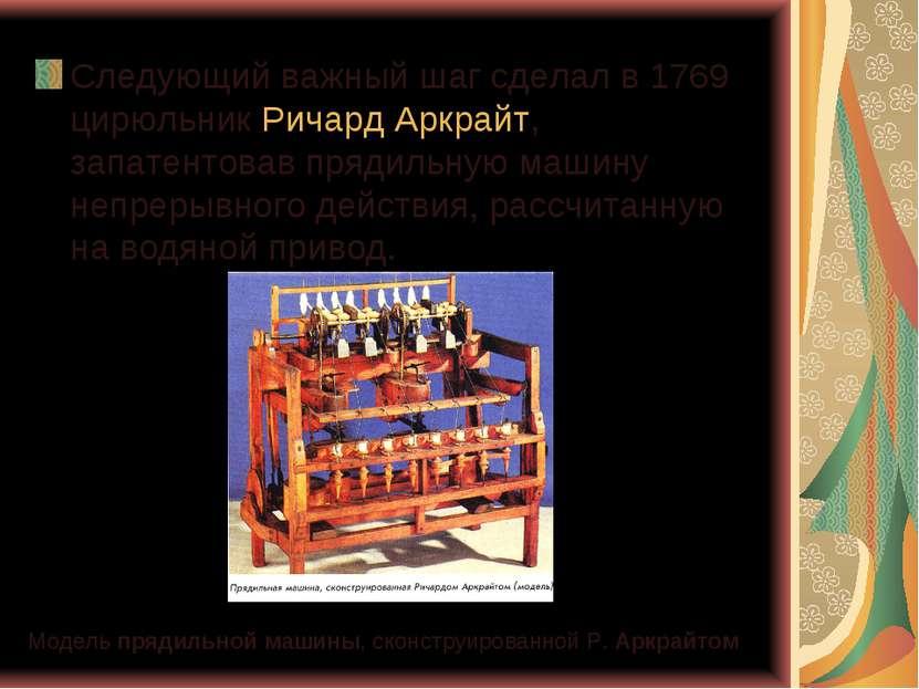 Следующий важный шаг сделал в 1769 цирюльник Ричард Аркрайт, запатентовав пря...
