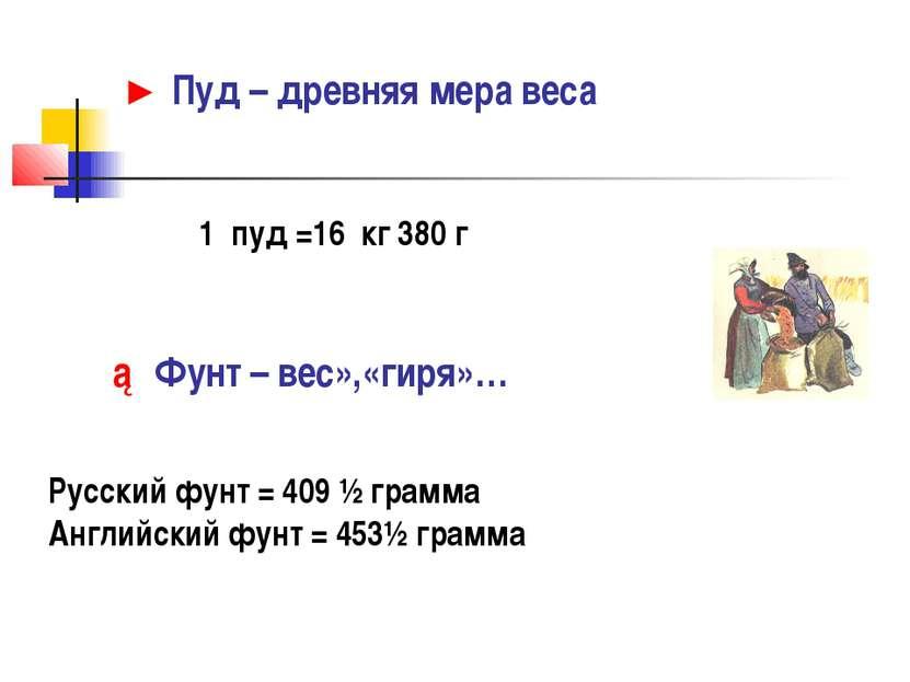 ► Пуд – древняя мера веса 1 пуд =16 кг 380 г ► Фунт – вес»,«гиря»… Русский фу...