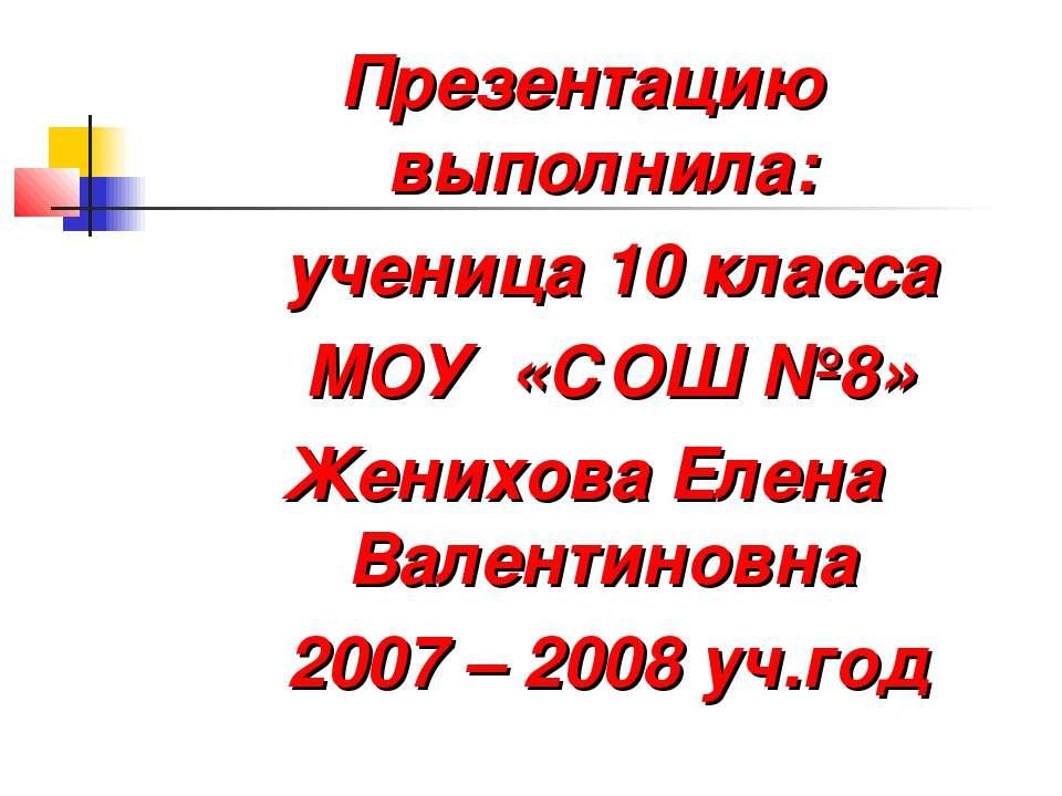 Презентацию выполнила: ученица 10 класса МОУ «СОШ №8» Женихова Елена Валентин...