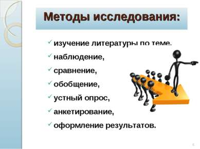 * Методы исследования: изучение литературы по теме, наблюдение, сравнение, об...