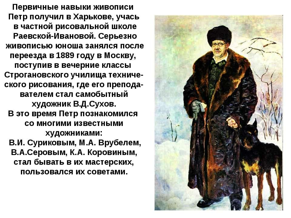 Первичные навыки живописи Петр получил в Харькове, учась в частной рисовально...