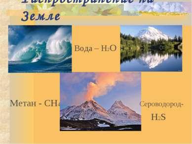 Распространение на Земле Вода – Н2О Метан - CH4 Сероводород- H2S
