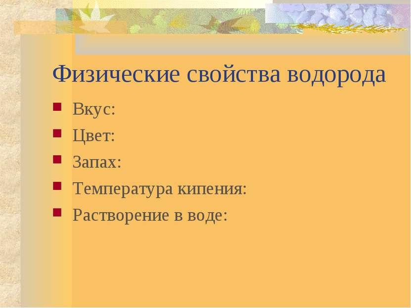 Физические свойства водорода Вкус: Цвет: Запах: Температура кипения: Растворе...