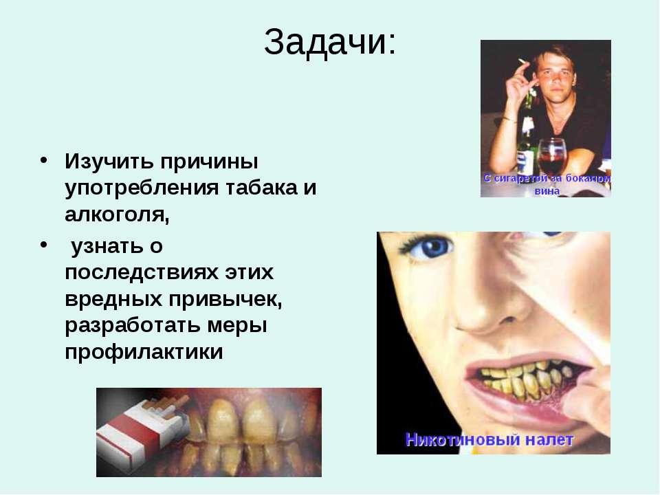 Задачи: Изучить причины употребления табака и алкоголя, узнать о последствиях...