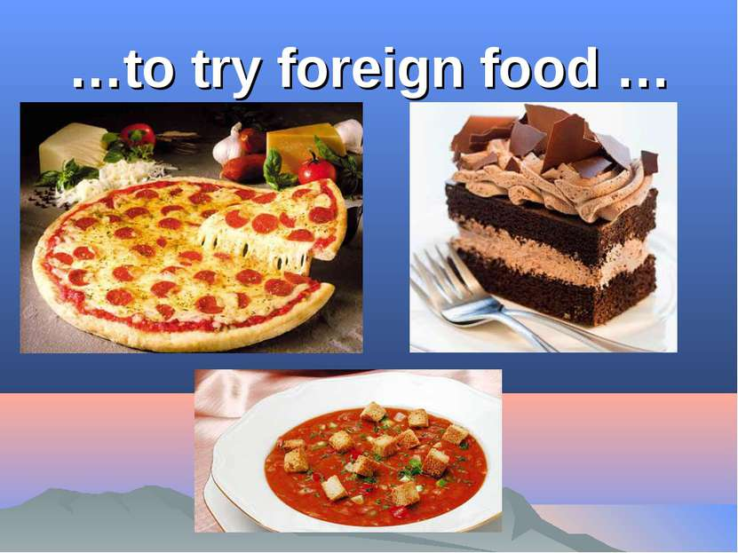 …to try foreign food …