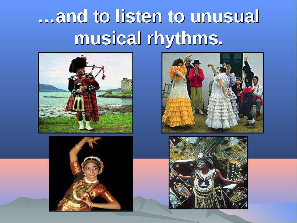 …and to listen to unusual musical rhythms.
