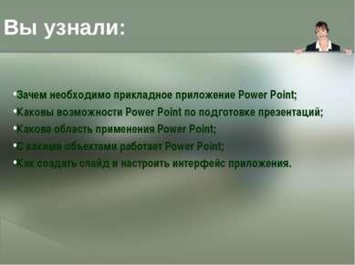 Вы узнали: Зачем необходимо прикладное приложение Power Point; Каковы возможн...