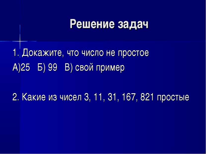 Решение задач 1. Докажите, что число не простое А)25 Б) 99 В) свой пример 2. ...