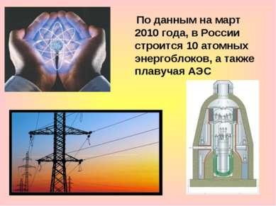 По данным на март 2010 года, в России строится 10 атомных энергоблоков, а так...