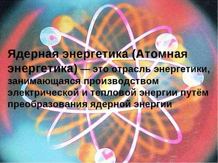 Ядерная энергетика (Атомная энергетика) — это отрасль энергетики, занимающаяс...