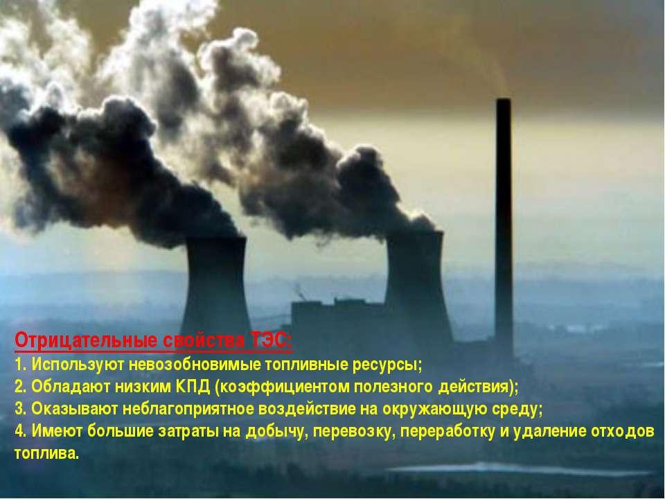 Отрицательные свойства ТЭС: 1. Используют невозобновимые топливные ресурсы; 2...