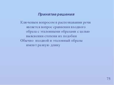 75 Принятие решения Ключевым вопросом в распознавании речи является вопрос ср...