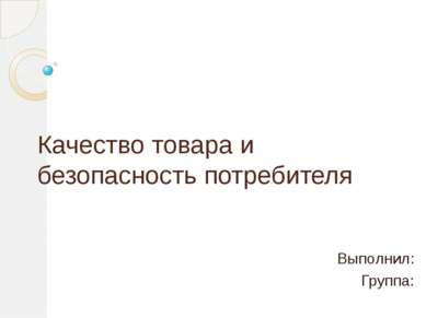 Качество товара и безопасность потребителя Выполнил: Группа: