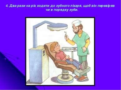 4. Два рази на рік ходити до зубного лікаря, щоб він перевіряв чи в порядку з...