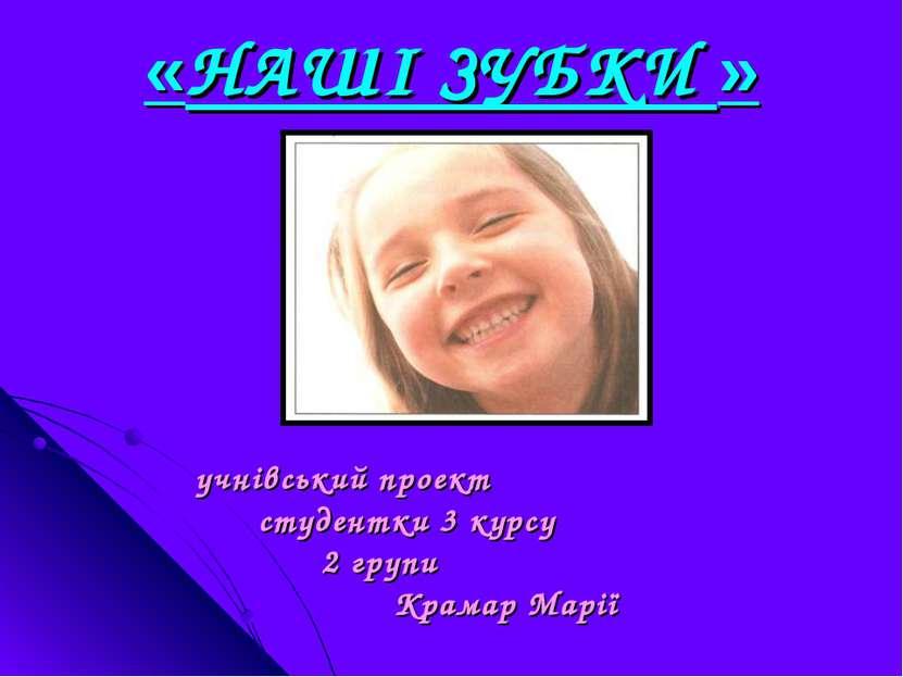 учнівський проект студентки 3 курсу 2 групи Крамар Марії «НАШІ ЗУБКИ »