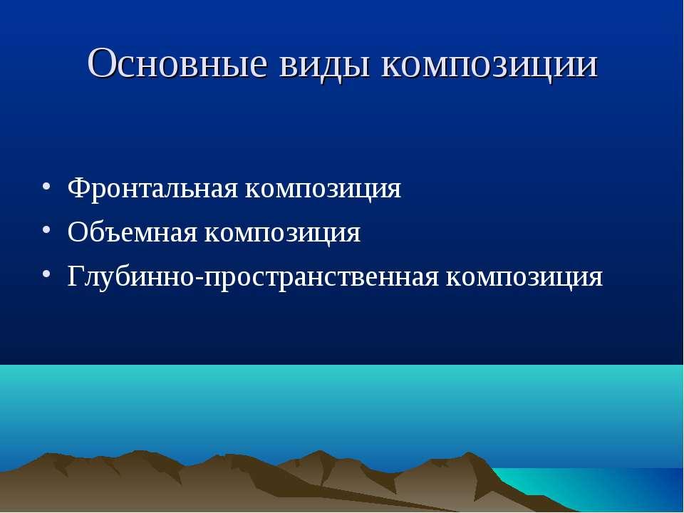 Основные виды композиции Фронтальная композиция Объемная композиция Глубинно-...