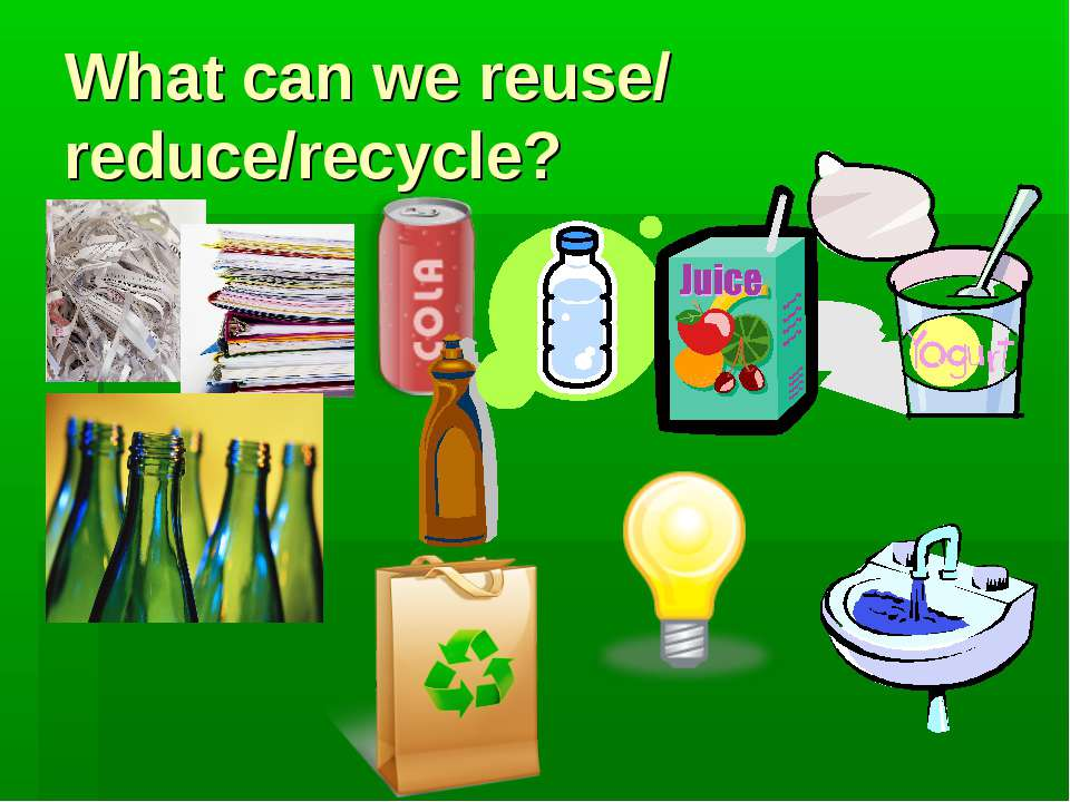 What can we reuse/ reduce/recycle?
