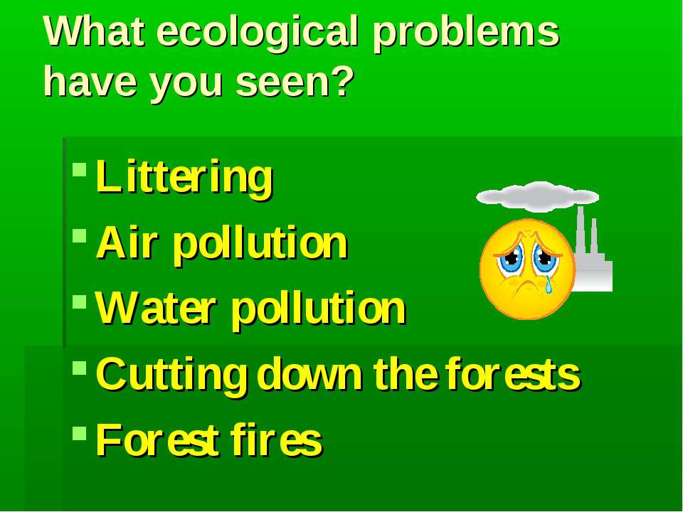 What ecological problems have you seen? Littering Air pollution Water polluti...