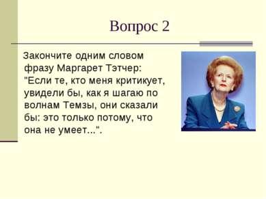 """Вопрос 2 Закончите одним словом фразу Маргарет Тэтчер: """"Если те, кто меня кри..."""