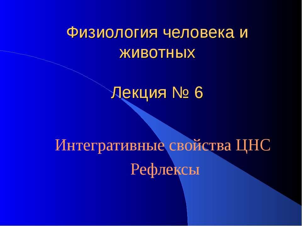 Физиология человека и животных Лекция № 6 Интегративные свойства ЦНС Рефлексы