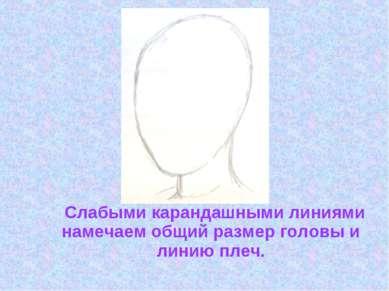 Слабыми карандашными линиями намечаем общий размер головы и линию плеч.
