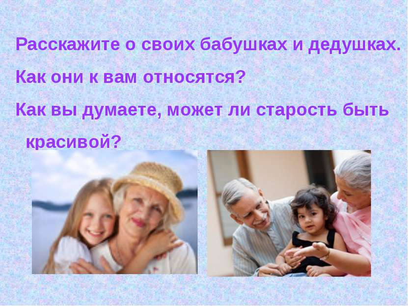 Расскажите о своих бабушках и дедушках. Как они к вам относятся? Как вы думае...