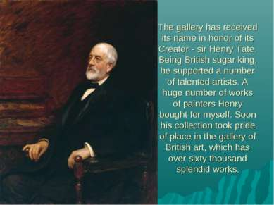 The gallery has received its name in honor of its Creator - sir Henry Tate. B...
