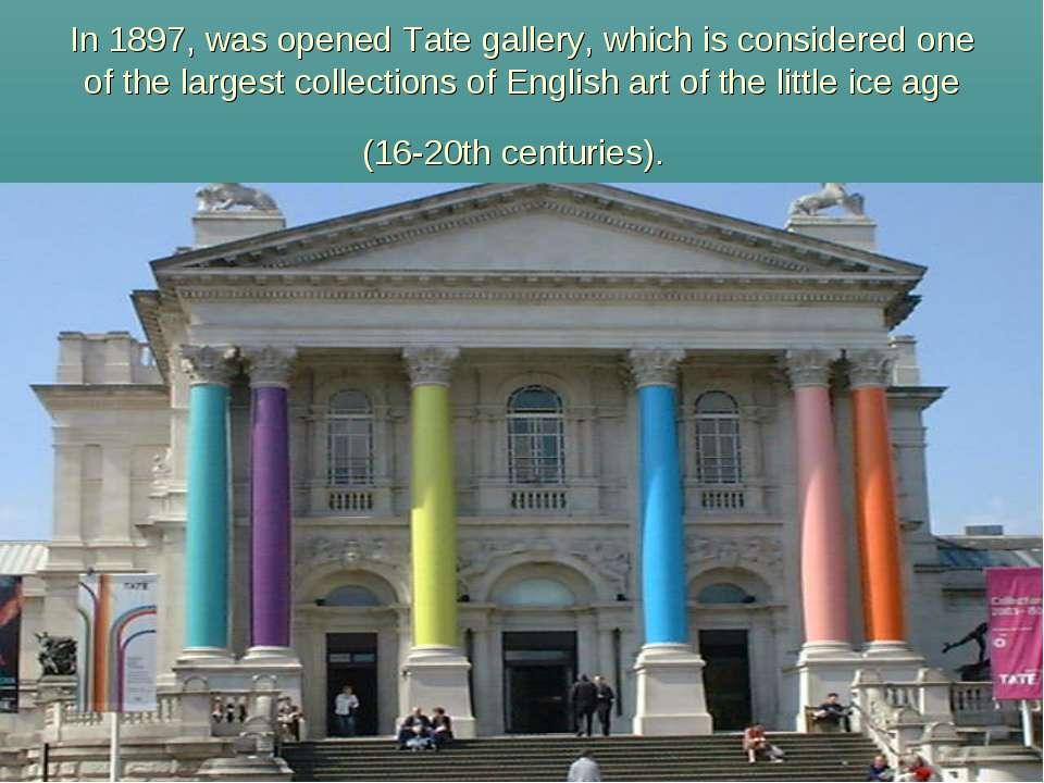 In 1897, was opened Tate gallery, which is considered one of the largest coll...