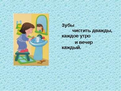 Зубы чистить дважды, каждое утро и вечер каждый.