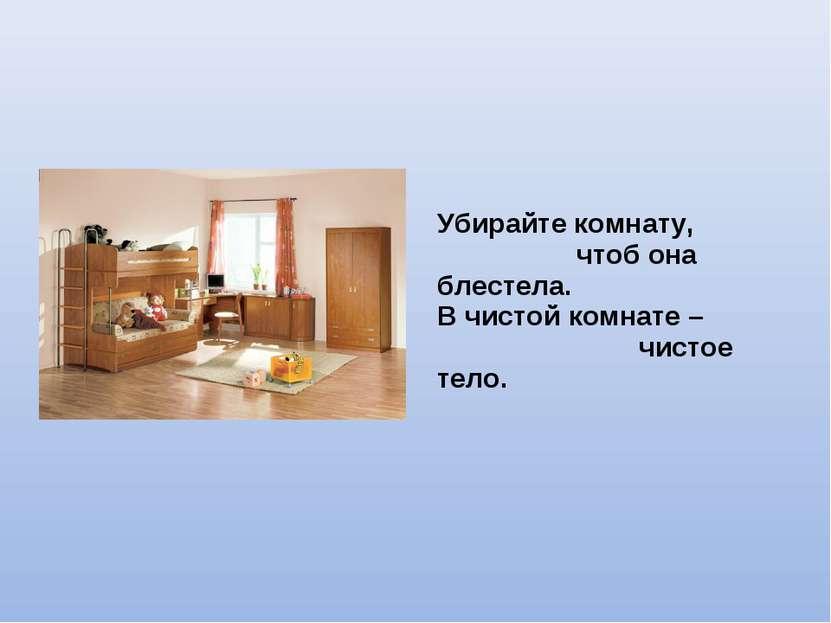 Убирайте комнату, чтоб она блестела. В чистой комнате – чистое тело.