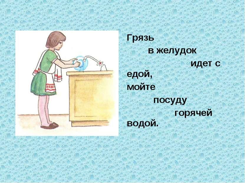 Грязь в желудок идет с едой, мойте посуду горячей водой.