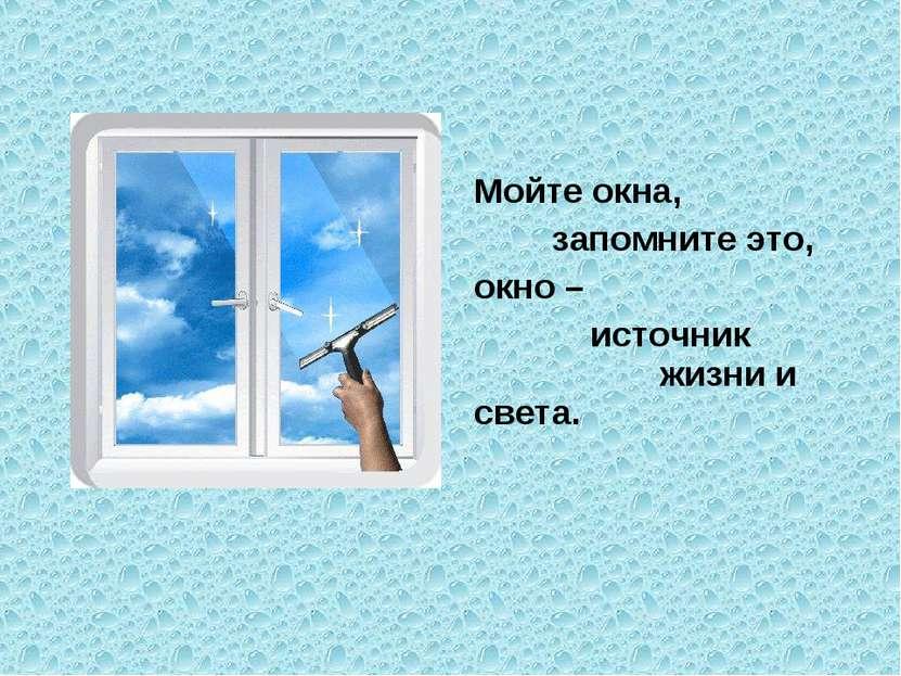 Мойте окна, запомните это, окно – источник жизни и света.