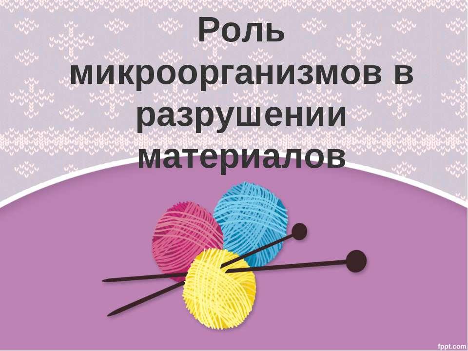 Роль микроорганизмов в разрушении материалов