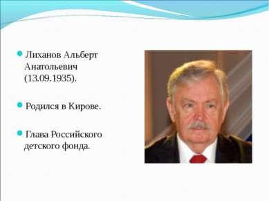 Лиханов Альберт Анатольевич (13.09.1935). Родился в Кирове. Глава Российского...