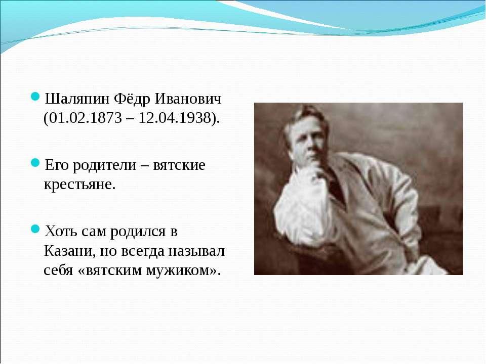 Шаляпин Фёдр Иванович (01.02.1873 – 12.04.1938). Его родители – вятские крест...
