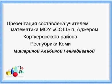 Презентация составлена учителем математики МОУ «СОШ» п. Аджером Корткеросског...