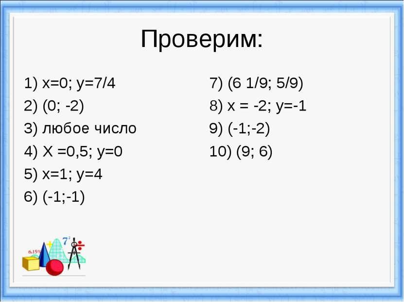Проверим: 1) х=0; у=7/4 2) (0; -2) 3) любое число 4) Х =0,5; у=0 5) х=1; у=4 ...