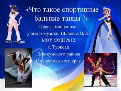 «Что такое спортивные бальные танцы ?» Проект выполнила: учитель музыки Шапов...