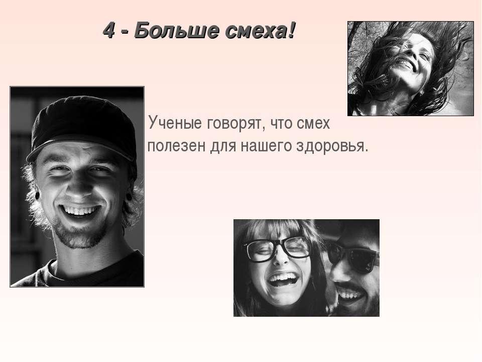 4 - Больше смеха! Ученые говорят, что смех полезен для нашего здоровья.