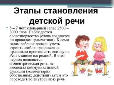 3 – 7 лет: словарный запас 2500 – 3000 слов. Наблюдается словотворчество (сло...