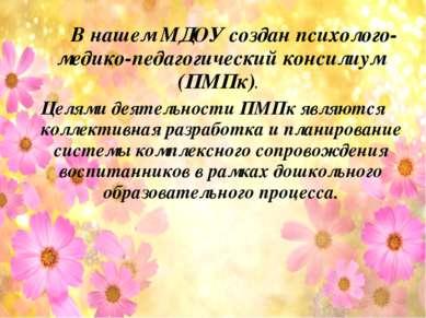 В нашем МДОУ создан психолого-медико-педагогический консилиум (ПМПк). Целями ...