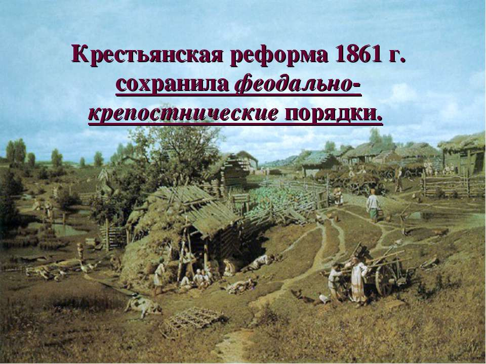 Крестьянская реформа 1861 г. сохранила феодально-крепостнические порядки.