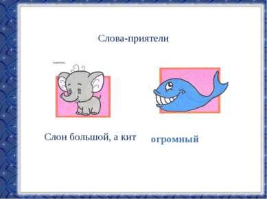 Слова-приятели Слон большой, а кит огромный