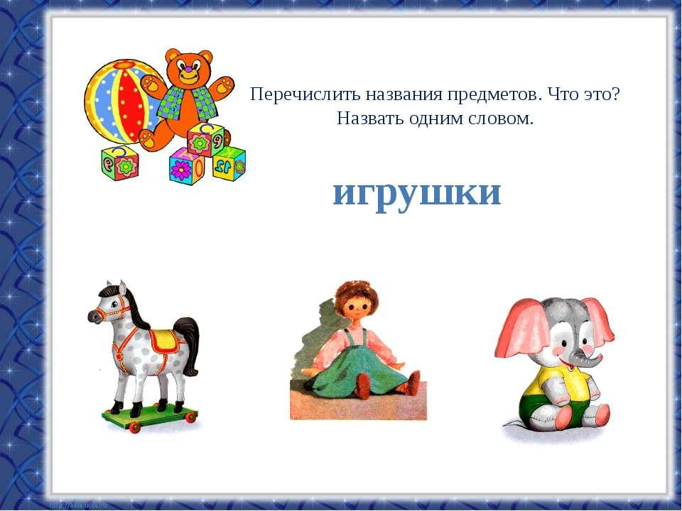 Перечислить названия предметов. Что это? Назвать одним словом. игрушки