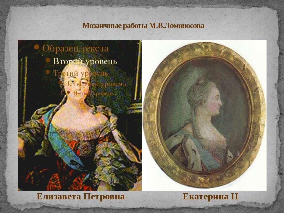Мозаичные работы М.В.Ломоносова Елизавета Петровна Екатерина II