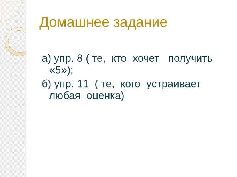 Домашнее задание а) упр. 8 ( те, кто хочет получить «5»); б) упр. 11 ( те, ко...