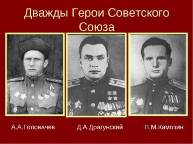 Дважды Герои Советского Союза А.А.Головачев Д.А.Драгунский П.М.Камозин