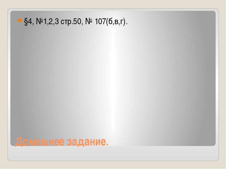 Домашнее задание. §4, №1,2,3 стр.50, № 107(б,в,г).
